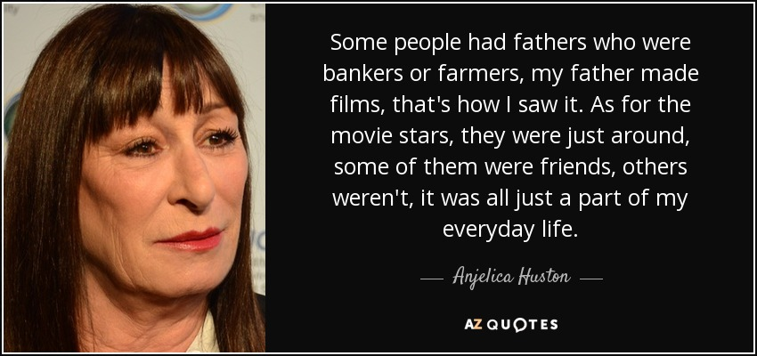 Some people had fathers who were bankers or farmers, my father made films, that's how I saw it. As for the movie stars, they were just around, some of them were friends, others weren't, it was all just a part of my everyday life. - Anjelica Huston
