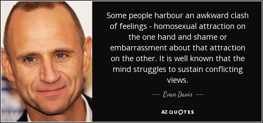 Some people harbour an awkward clash of feelings - homosexual attraction on the one hand and shame or embarrassment about that attraction on the other. It is well known that the mind struggles to sustain conflicting views. - Evan Davis