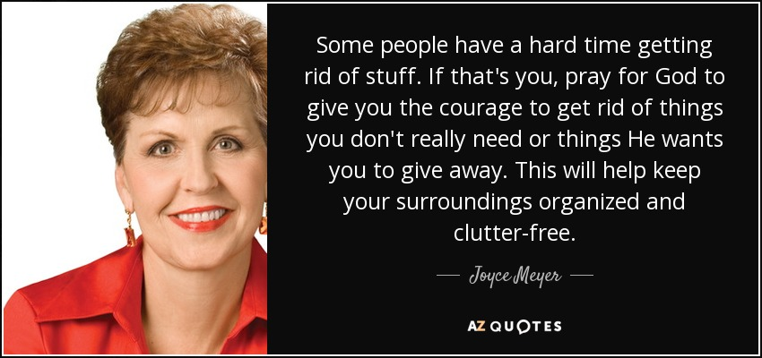 Some people have a hard time getting rid of stuff. If that's you, pray for God to give you the courage to get rid of things you don't really need or things He wants you to give away. This will help keep your surroundings organized and clutter-free. - Joyce Meyer