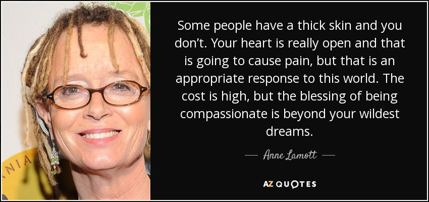 Some people have a thick skin and you don't. Your heart is really open and that is going to cause pain, but that is an appropriate response to this world. The cost is high, but the blessing of being compassionate is beyond your wildest dreams. - Anne Lamott