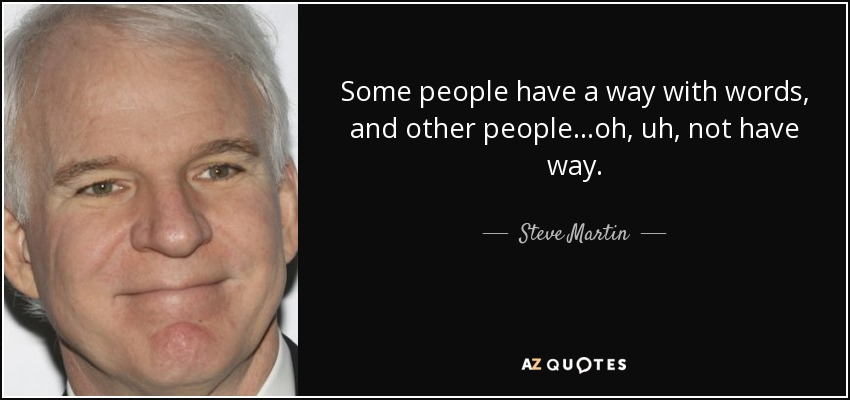 Some people have a way with words, and other people...oh, uh, not have way. - Steve Martin