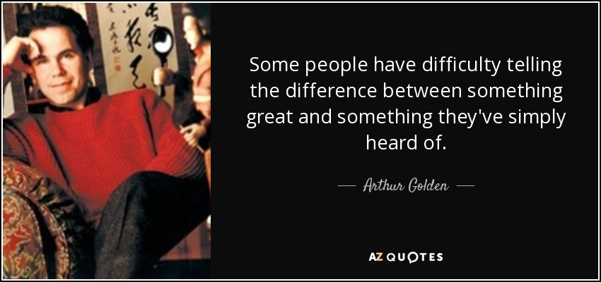 Some people have difficulty telling the difference between something great and something they've simply heard of. - Arthur Golden