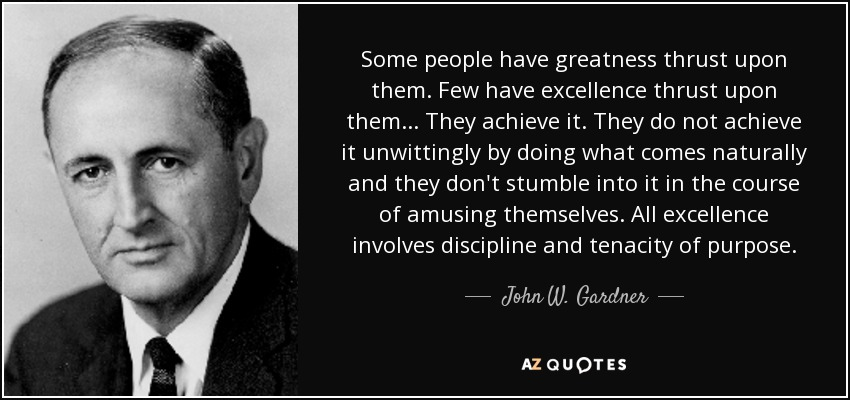Some people have greatness thrust upon them. Few have excellence thrust upon them ... They achieve it. They do not achieve it unwittingly by doing what comes naturally and they don't stumble into it in the course of amusing themselves. All excellence involves discipline and tenacity of purpose. - John W. Gardner
