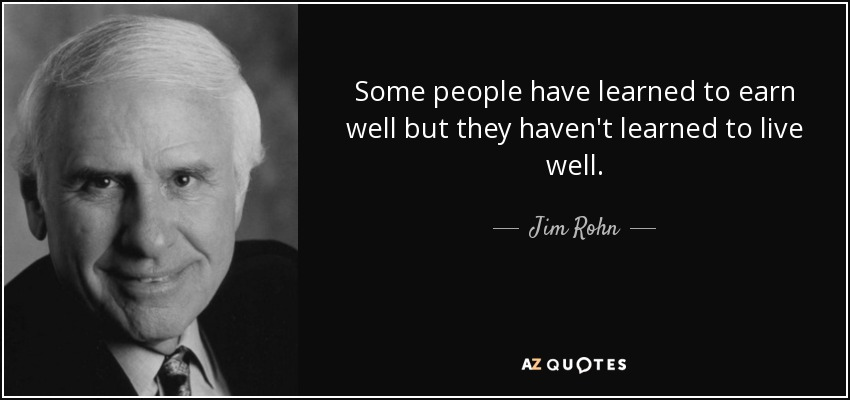 Some people have learned to earn well but they haven't learned to live well. - Jim Rohn