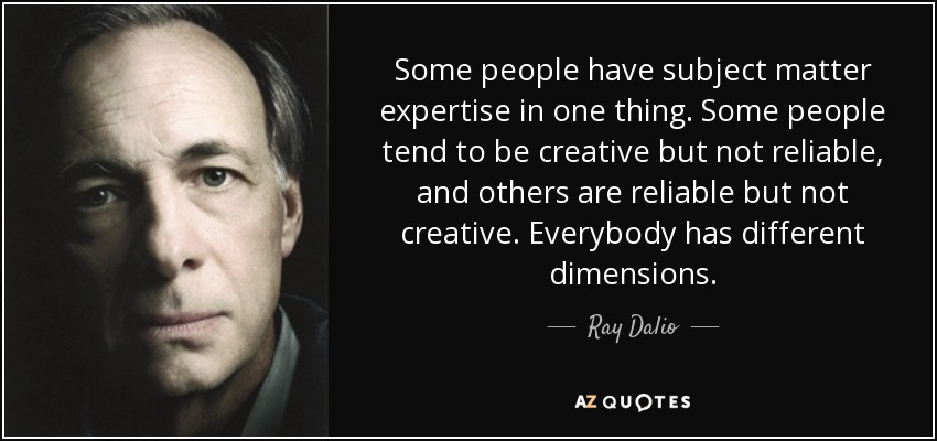 Some people have subject matter expertise in one thing. Some people tend to be creative but not reliable, and others are reliable but not creative. Everybody has different dimensions. - Ray Dalio