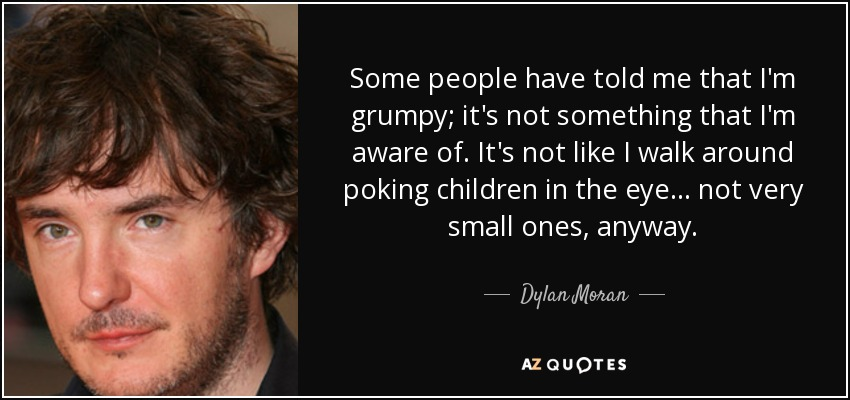 Some people have told me that I'm grumpy; it's not something that I'm aware of. It's not like I walk around poking children in the eye... not very small ones, anyway. - Dylan Moran