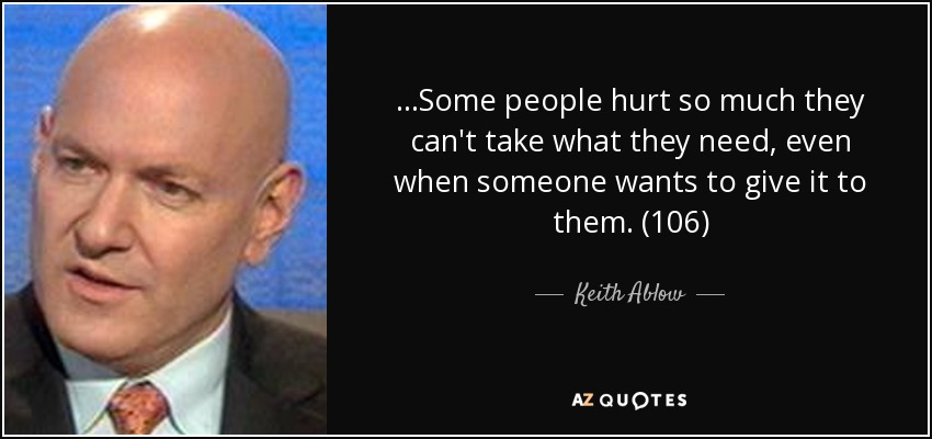 ...Some people hurt so much they can't take what they need, even when someone wants to give it to them. (106) - Keith Ablow