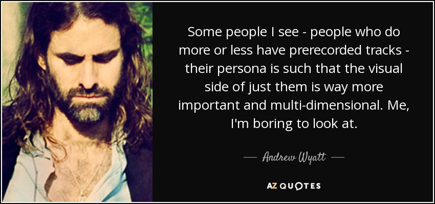 Some people I see - people who do more or less have prerecorded tracks - their persona is such that the visual side of just them is way more important and multi-dimensional. Me, I'm boring to look at. - Andrew Wyatt