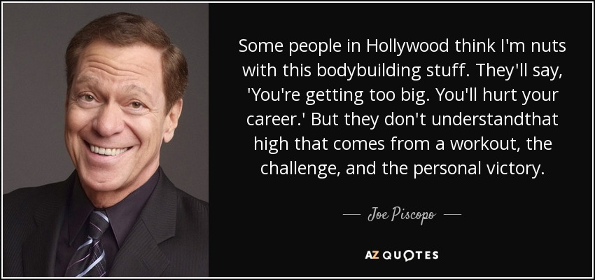 Some people in Hollywood think I'm nuts with this bodybuilding stuff. They'll say, 'You're getting too big. You'll hurt your career.' But they don't understandthat high that comes from a workout, the challenge, and the personal victory. - Joe Piscopo