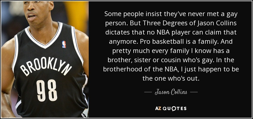 Some people insist they've never met a gay person. But Three Degrees of Jason Collins dictates that no NBA player can claim that anymore. Pro basketball is a family. And pretty much every family I know has a brother, sister or cousin who's gay. In the brotherhood of the NBA, I just happen to be the one who's out. - Jason Collins