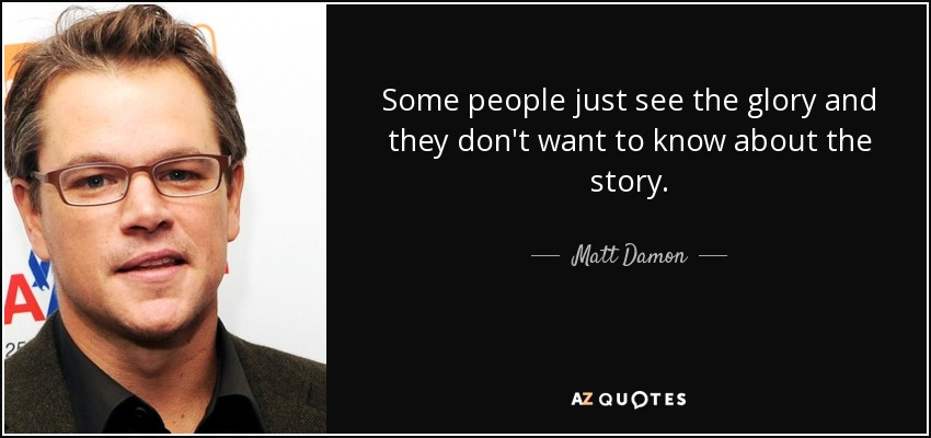 Some people just see the glory and they don't want to know about the story. - Matt Damon