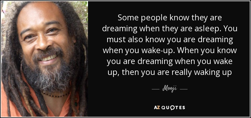 Some people know they are dreaming when they are asleep. You must also know you are dreaming when you wake-up. When you know you are dreaming when you wake up, then you are really waking up - Mooji