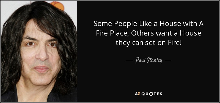 Some People Like a House with A Fire Place, Others want a House they can set on Fire! - Paul Stanley