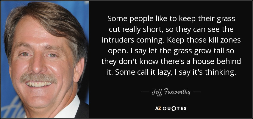 Some people like to keep their grass cut really short, so they can see the intruders coming. Keep those kill zones open. I say let the grass grow tall so they don't know there's a house behind it. Some call it lazy, I say it's thinking. - Jeff Foxworthy