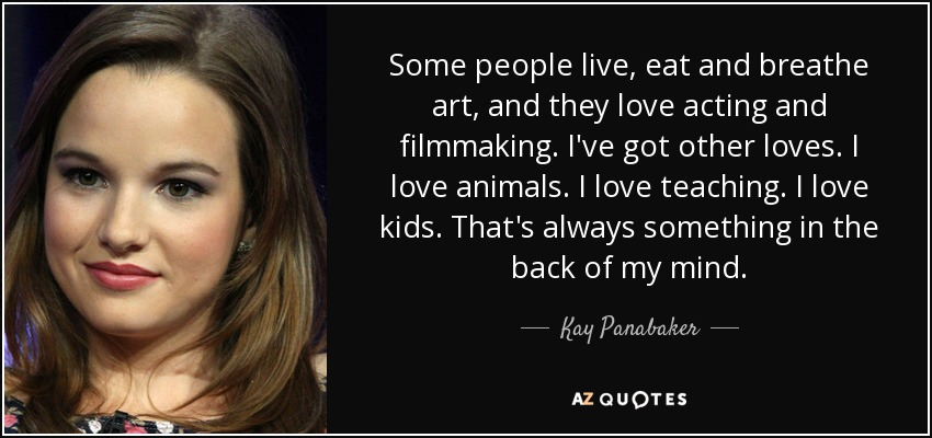 Some people live, eat and breathe art, and they love acting and filmmaking. I've got other loves. I love animals. I love teaching. I love kids. That's always something in the back of my mind. - Kay Panabaker
