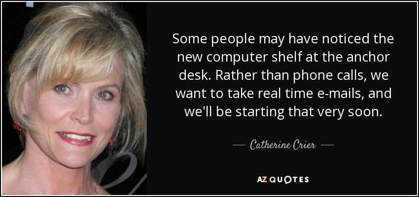 Some people may have noticed the new computer shelf at the anchor desk. Rather than phone calls, we want to take real time e-mails, and we'll be starting that very soon. - Catherine Crier