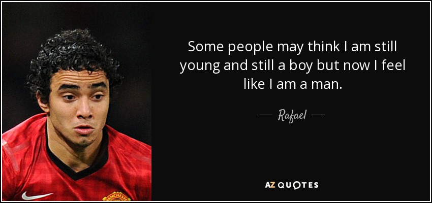 Some people may think I am still young and still a boy but now I feel like I am a man. - Rafael