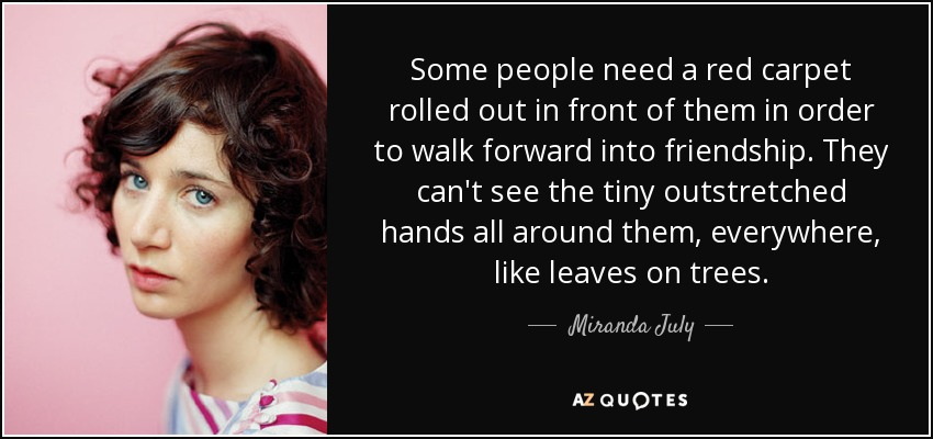 Some people need a red carpet rolled out in front of them in order to walk forward into friendship. They can't see the tiny outstretched hands all around them, everywhere, like leaves on trees. - Miranda July