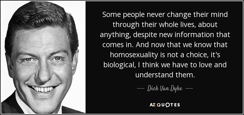 Some people never change their mind through their whole lives, about anything, despite new information that comes in. And now that we know that homosexuality is not a choice, it's biological, I think we have to love and understand them. - Dick Van Dyke