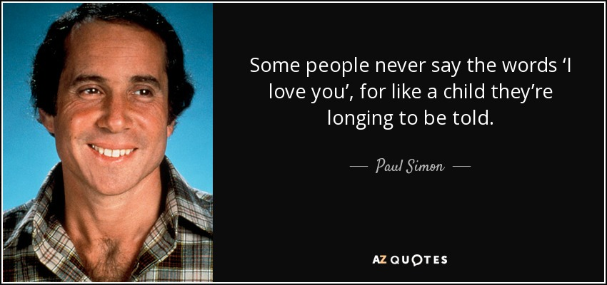 Some people never say the words 'I love you', for like a child they're longing to be told. - Paul Simon
