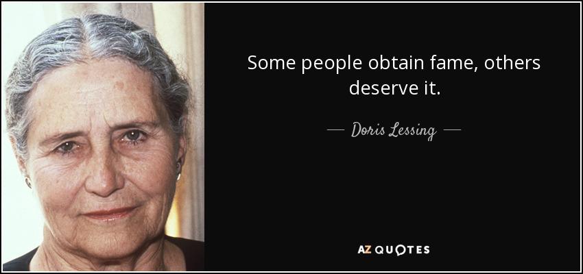 Some people obtain fame, others deserve it. - Doris Lessing