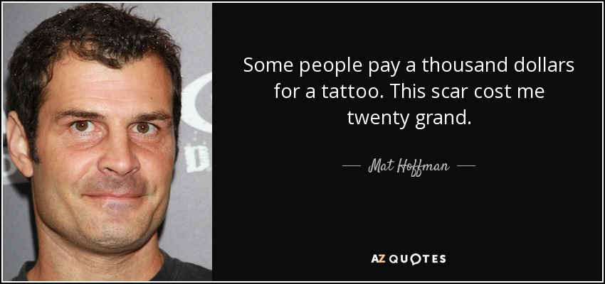 Some people pay a thousand dollars for a tattoo. This scar cost me twenty grand. - Mat Hoffman