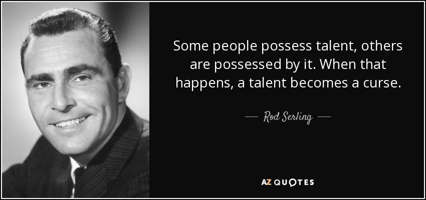 Some people possess talent, others are possessed by it. When that happens, a talent becomes a curse. - Rod Serling