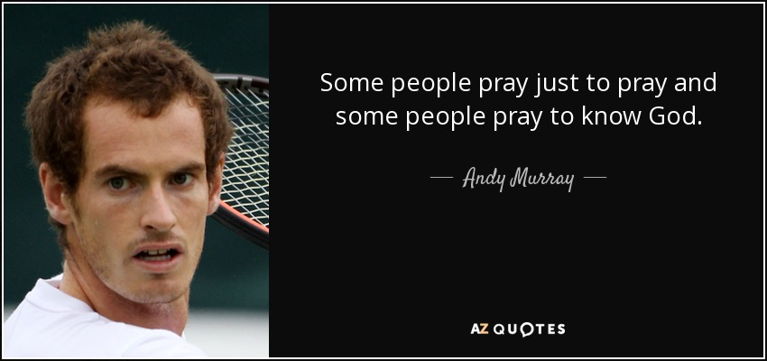Some people pray just to pray and some people pray to know God. - Andy Murray