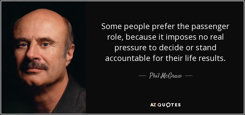 Some people prefer the passenger role, because it imposes no real pressure to decide or stand accountable for their life results. - Phil McGraw