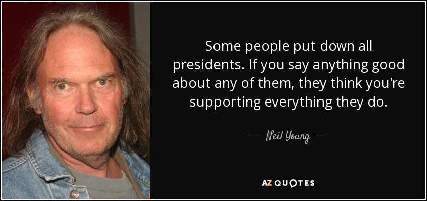 Some people put down all presidents. If you say anything good about any of them, they think you're supporting everything they do. - Neil Young