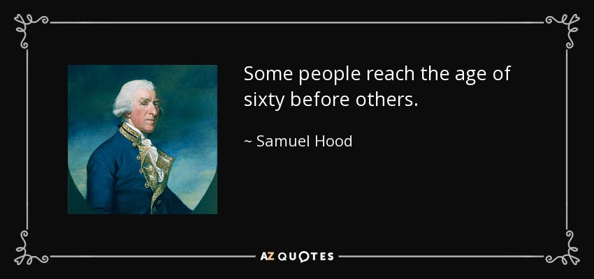 Some people reach the age of sixty before others. - Samuel Hood, 1st Viscount Hood