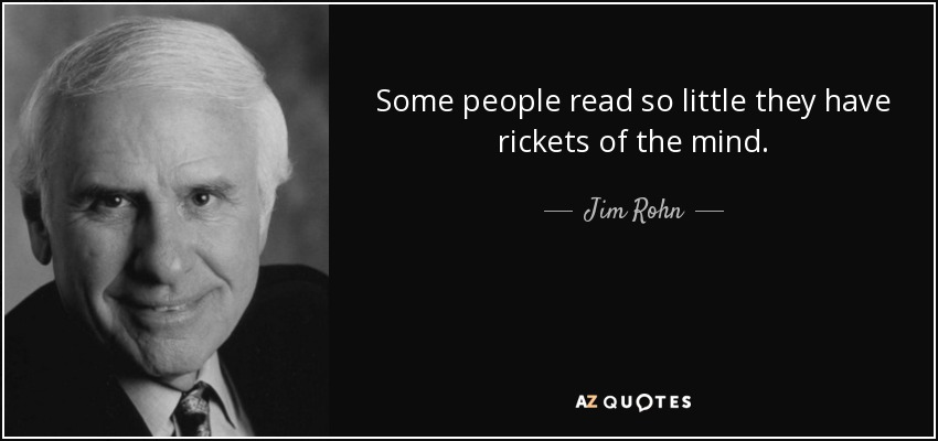 Some people read so little they have rickets of the mind. - Jim Rohn