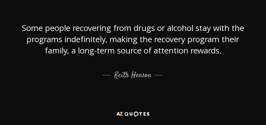 Some people recovering from drugs or alcohol stay with the programs indefinitely, making the recovery program their family, a long-term source of attention rewards. - Keith Henson