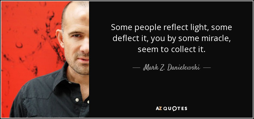 Some people reflect light, some deflect it, you by some miracle, seem to collect it. - Mark Z. Danielewski