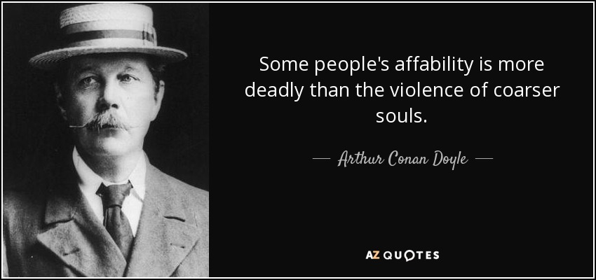 Some people's affability is more deadly than the violence of coarser souls. - Arthur Conan Doyle
