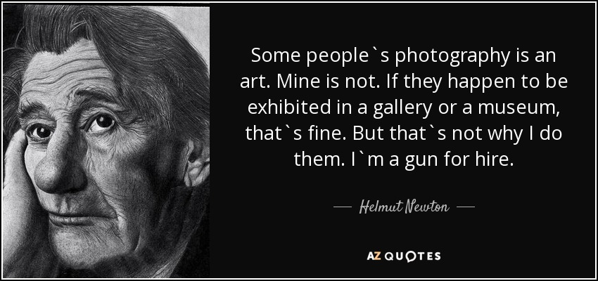 Some people`s photography is an art. Mine is not. If they happen to be exhibited in a gallery or a museum, that`s fine. But that`s not why I do them. I`m a gun for hire. - Helmut Newton