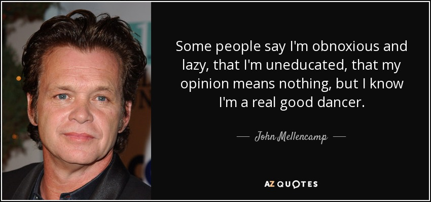 John Mellencamp Quote Some People Say Im Obnoxious And Lazy That