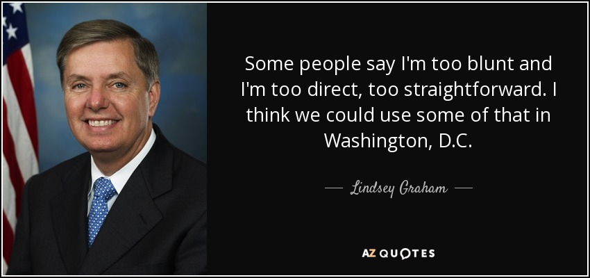 Some people say I'm too blunt and I'm too direct, too straightforward. I think we could use some of that in Washington, D.C. - Lindsey Graham