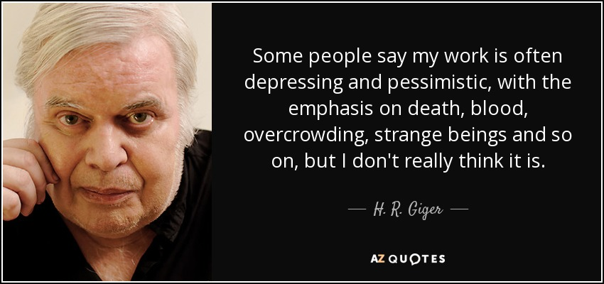 Some people say my work is often depressing and pessimistic, with the emphasis on death, blood, overcrowding, strange beings and so on, but I don't really think it is. - H. R. Giger