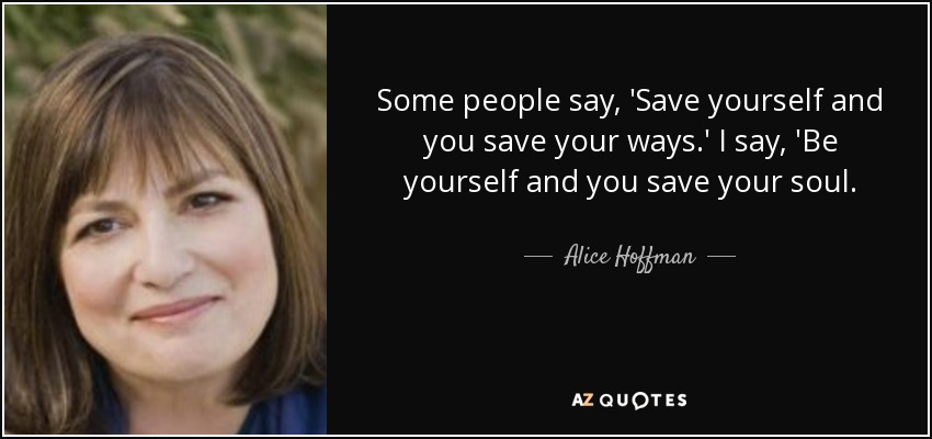 Some people say, 'Save yourself and you save your ways.' I say, 'Be yourself and you save your soul. - Alice Hoffman