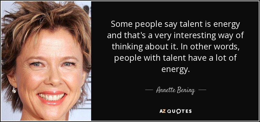 Some people say talent is energy and that's a very interesting way of thinking about it. In other words, people with talent have a lot of energy. - Annette Bening