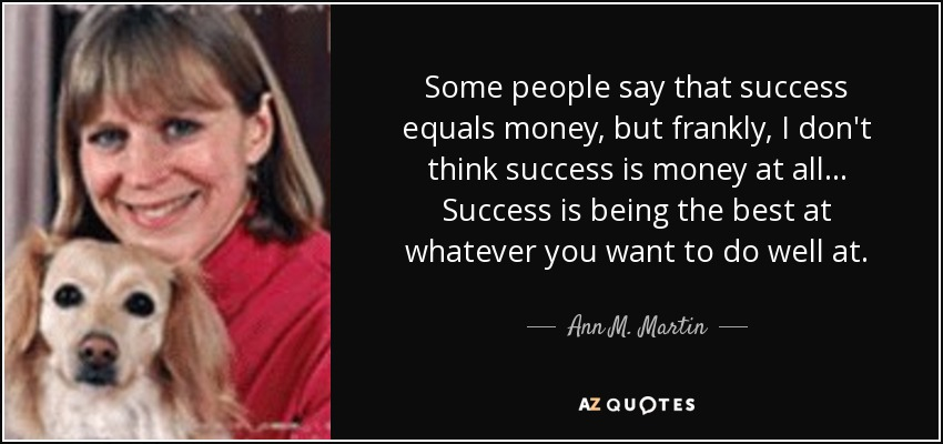 Some people say that success equals money, but frankly, I don't think success is money at all ... Success is being the best at whatever you want to do well at. - Ann M. Martin