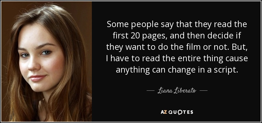 Some people say that they read the first 20 pages, and then decide if they want to do the film or not. But, I have to read the entire thing cause anything can change in a script. - Liana Liberato