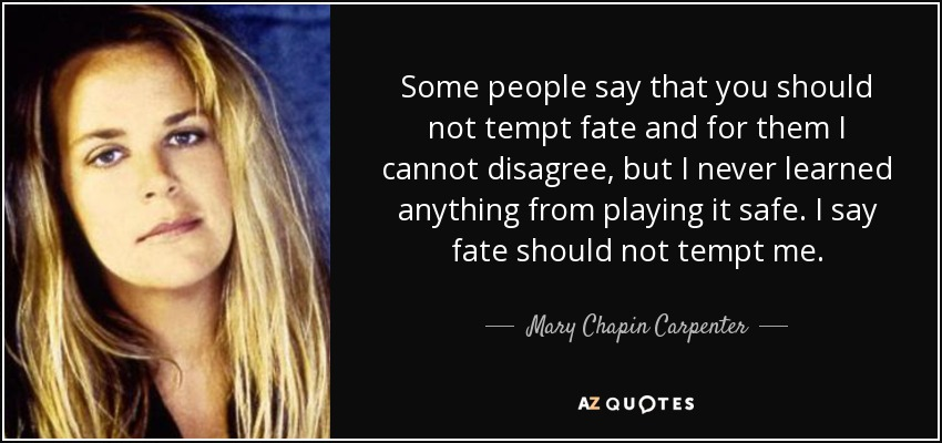Some people say that you should not tempt fate and for them I cannot disagree, but I never learned anything from playing it safe. I say fate should not tempt me. - Mary Chapin Carpenter