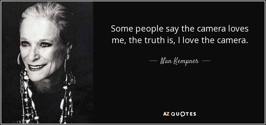 Some people say the camera loves me, the truth is, I love the camera. - Nan Kempner