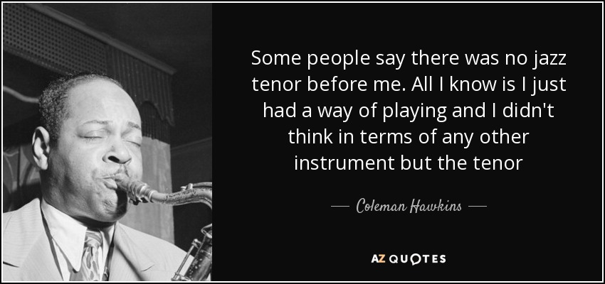 Some people say there was no jazz tenor before me. All I know is I just had a way of playing and I didn't think in terms of any other instrument but the tenor - Coleman Hawkins