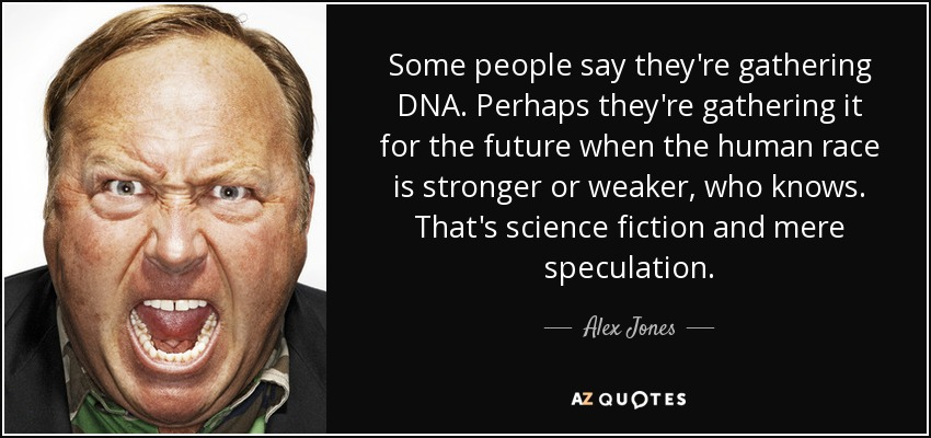 Some people say they're gathering DNA. Perhaps they're gathering it for the future when the human race is stronger or weaker, who knows. That's science fiction and mere speculation. - Alex Jones
