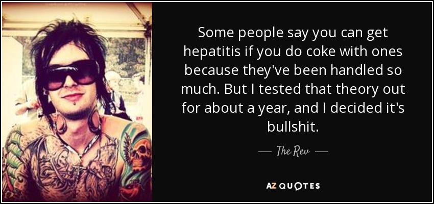 Some people say you can get hepatitis if you do coke with ones because they've been handled so much. But I tested that theory out for about a year, and I decided it's bullshit. - The Rev