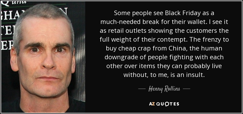 Henry Rollins quote: Some people see Black Friday as a much ...