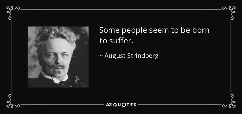 Some people seem to be born to suffer. - August Strindberg